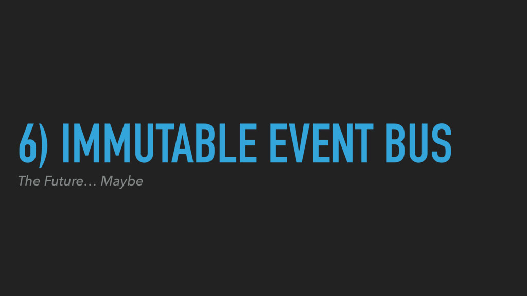 6) IMMUTABLE EVENT BUS The Future… Maybe