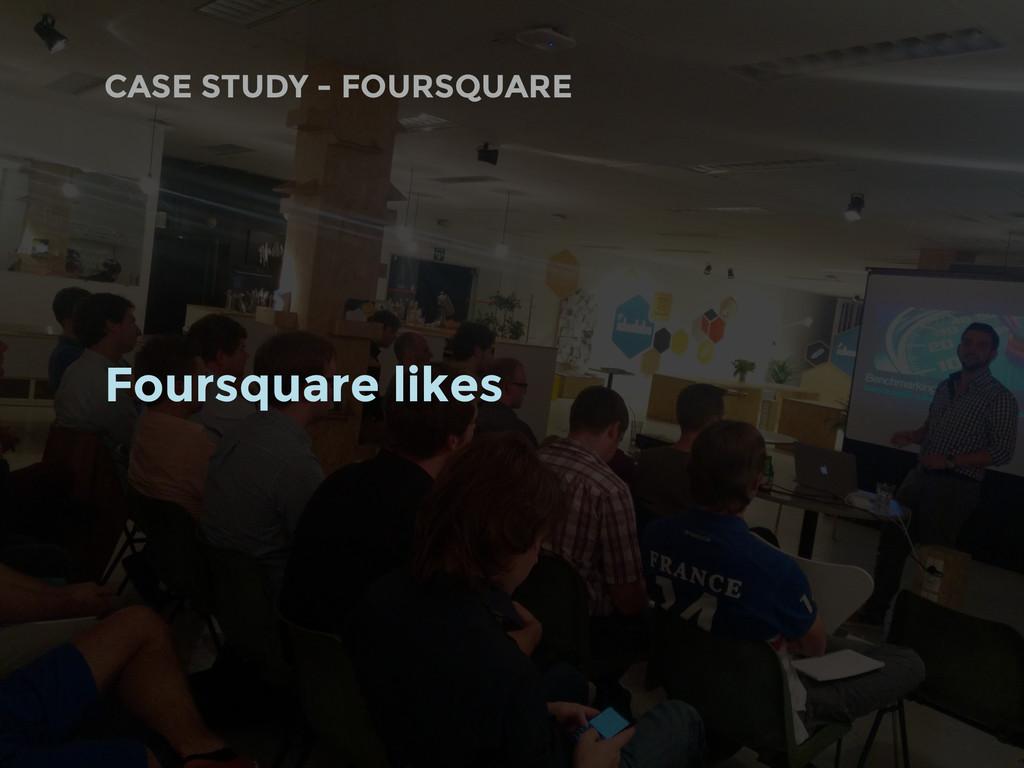 CASE STUDY - FOURSQUARE Foursquare likes