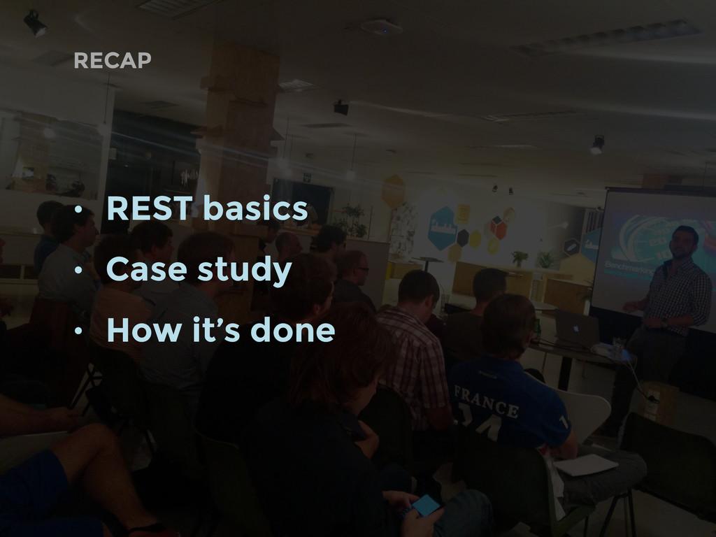 • REST basics • Case study • How it's done RECAP