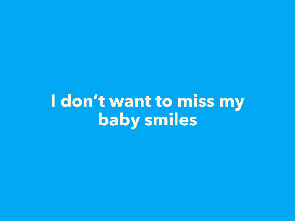 I don't want to miss my baby smiles