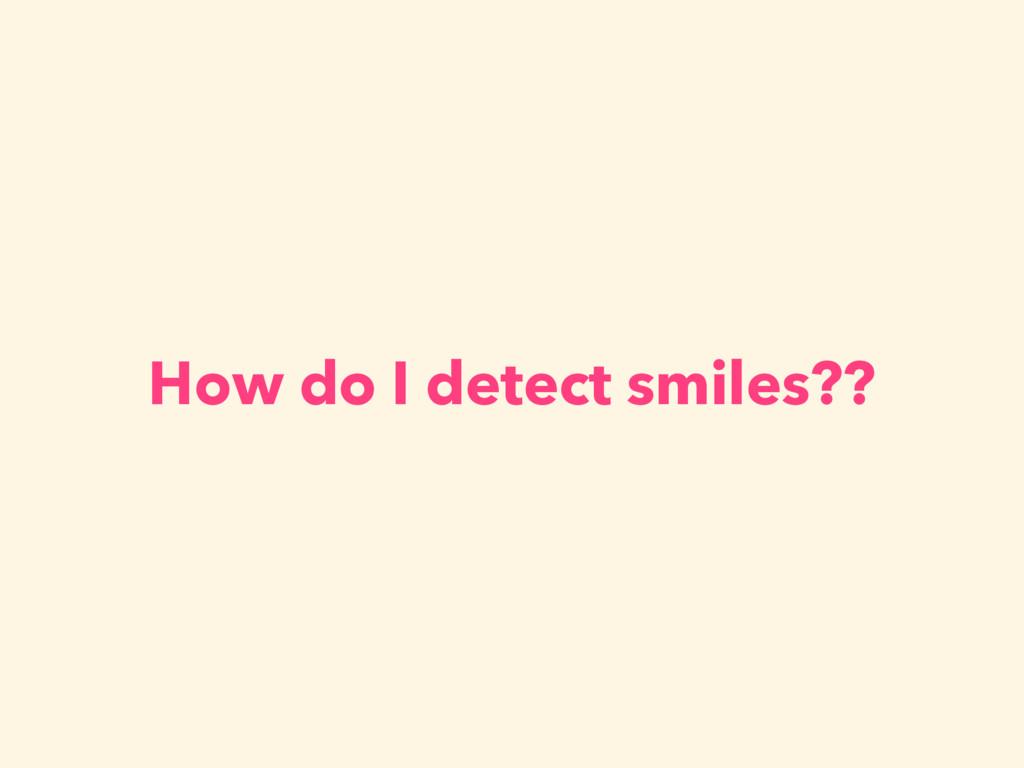 How do I detect smiles??