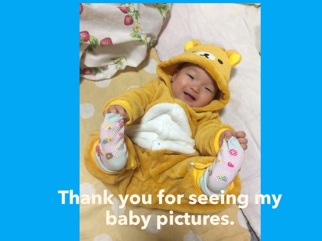 Thank you for seeing my baby pictures.
