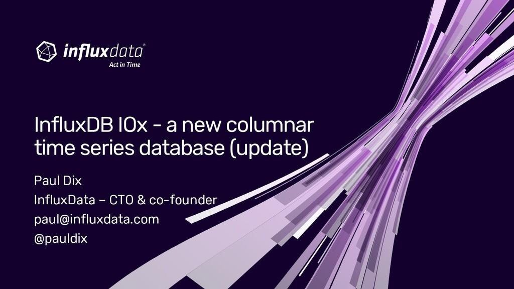 Paul Dix InfluxData – CTO & co-founder paul@inf...