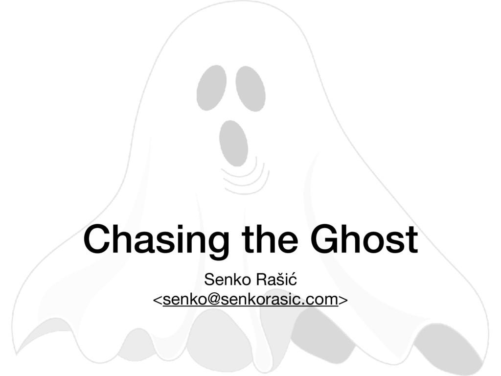 Chasing the Ghost Senko Rašić  <senko@senkorasi...