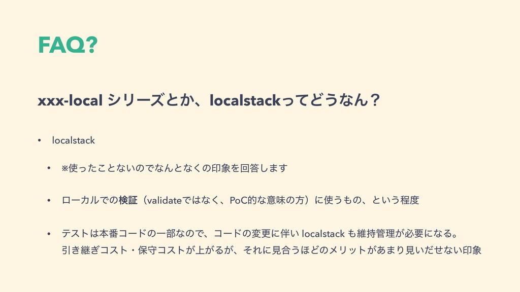 FAQ? xxx-local γϦʔζͱ͔ɺlocalstackͬͯͲ͏ͳΜʁ • local...
