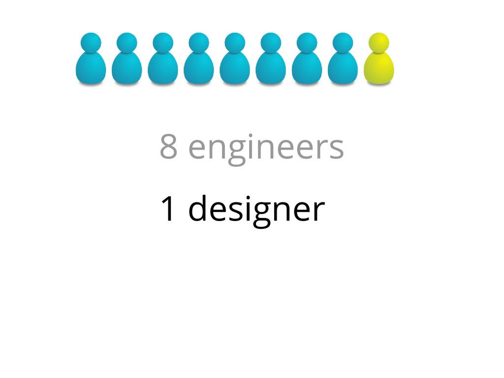 8 engineers 1 designer
