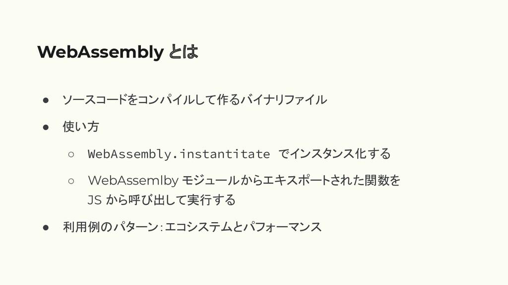 WebAssembly と ● ソースコードをコンパイルして作るバイナリファイル ● 使い方 ...