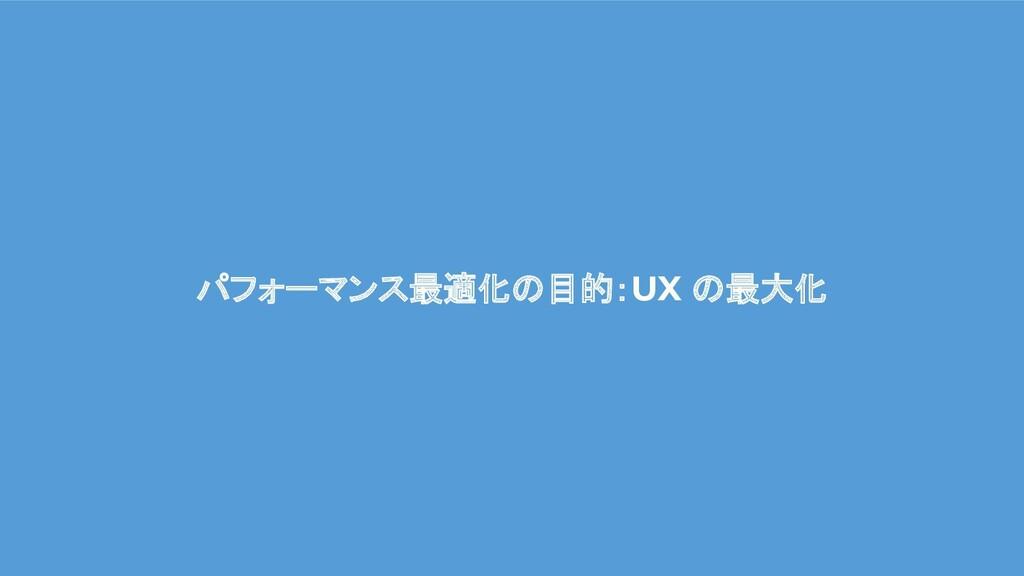パフォーマンス最適化 目的:UX 最大化