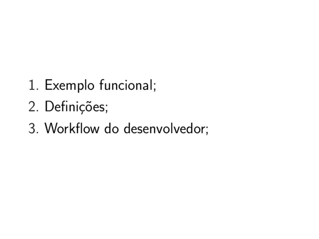 1. Exemplo funcional; 2. Definições; 3. Workflo...