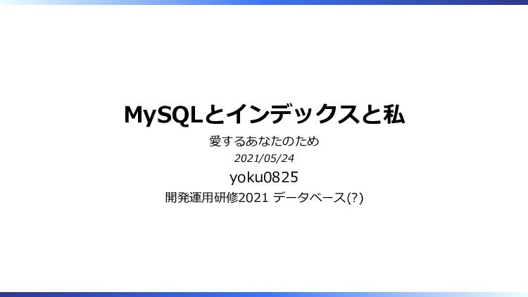 MySQLとインデックスと私 愛するあなたのため 2021/05/24 yoku0825 開発...