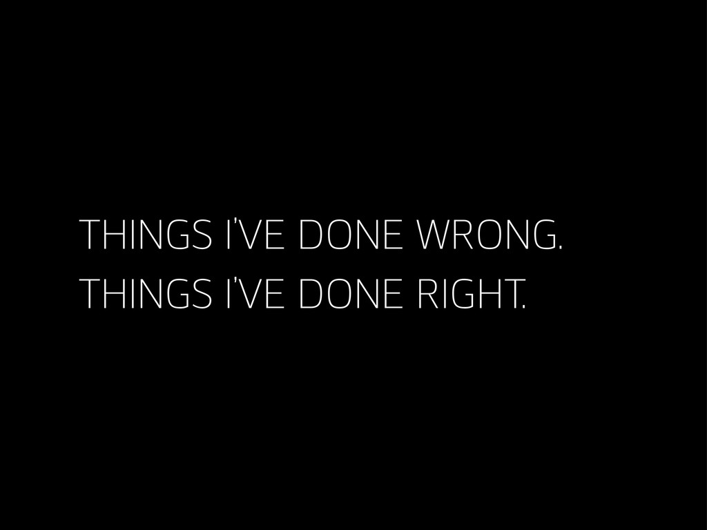 THINGS I'VE DONE WRONG. THINGS I'VE DONE RIGHT.