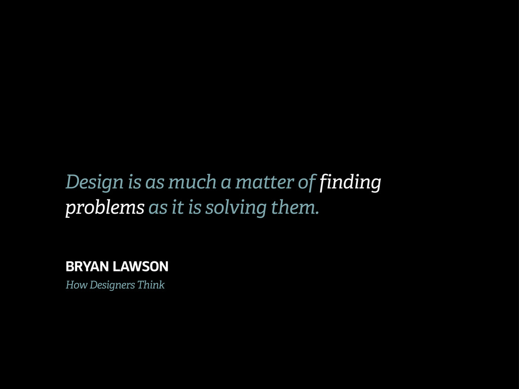 Design is as much a matter of finding problems ...