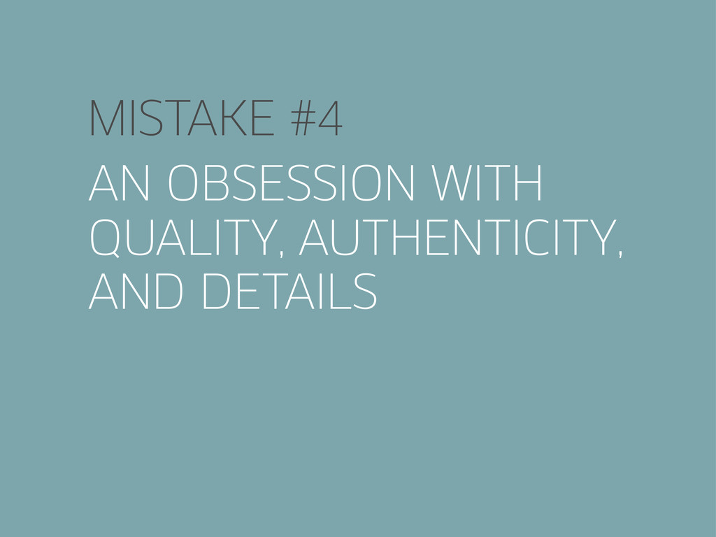 MISTAKE #4 AN OBSESSION WITH QUALITY, AUTHENTIC...