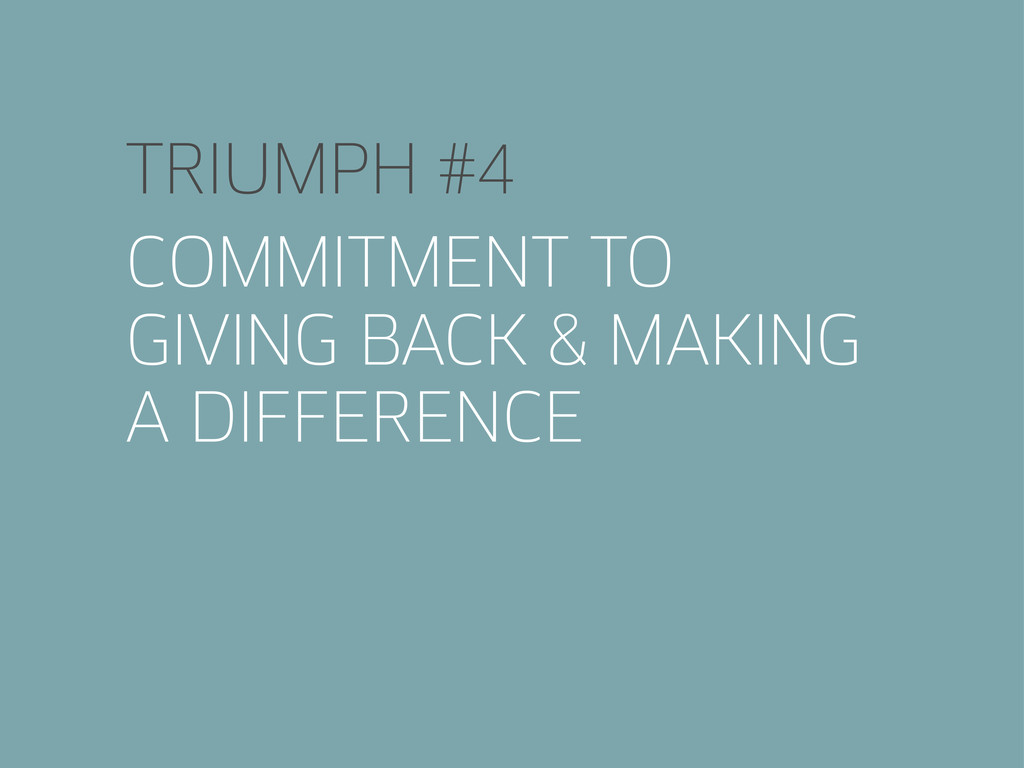 TRIUMPH #4 COMMITMENT TO GIVING BACK & MAKING A...