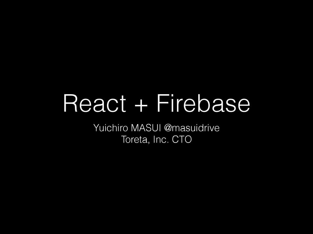 React + Firebase Yuichiro MASUI @masuidrive Tor...