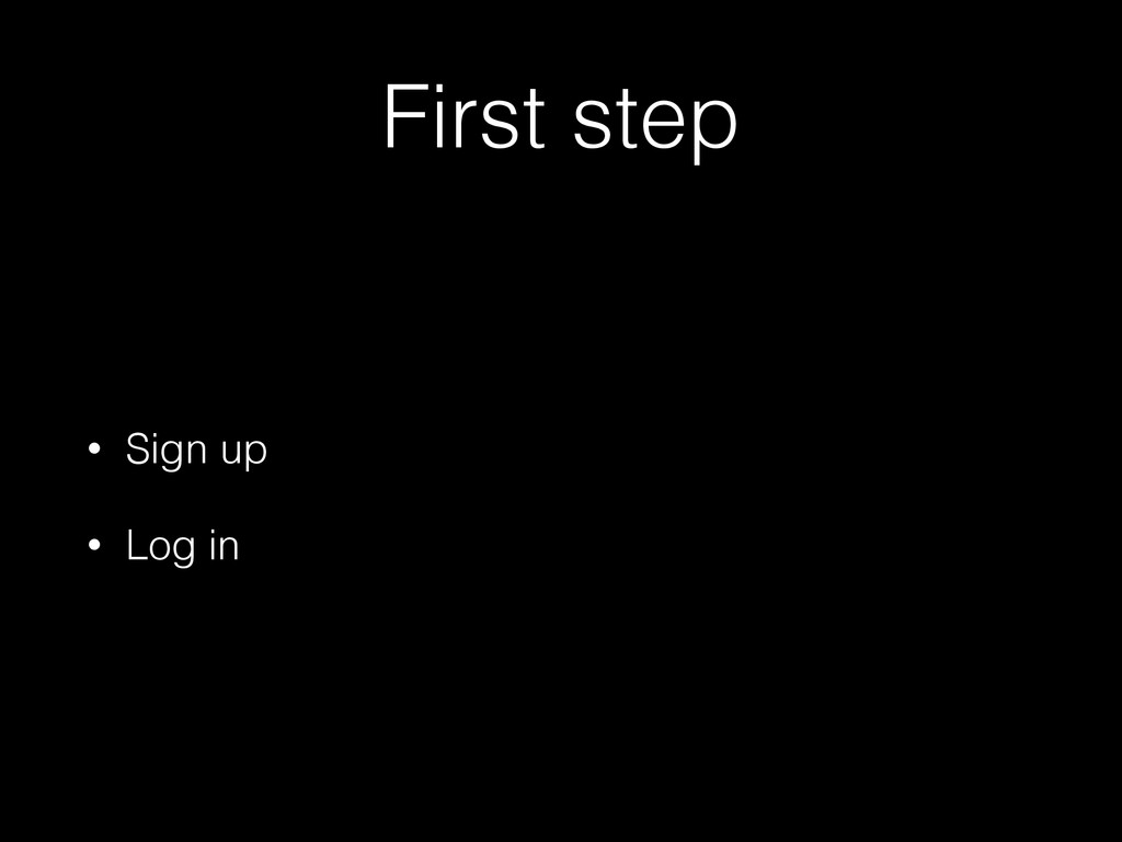 First step • Sign up • Log in