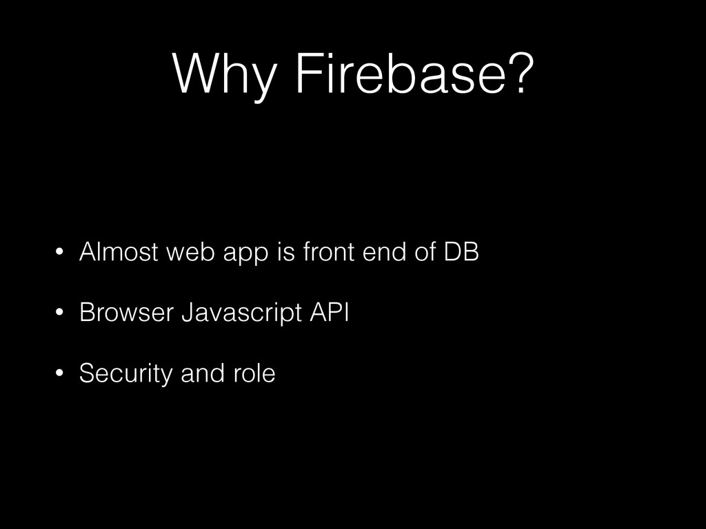Why Firebase? • Almost web app is front end of ...