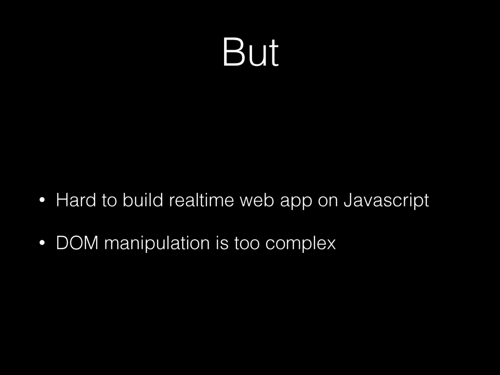 But • Hard to build realtime web app on Javascr...