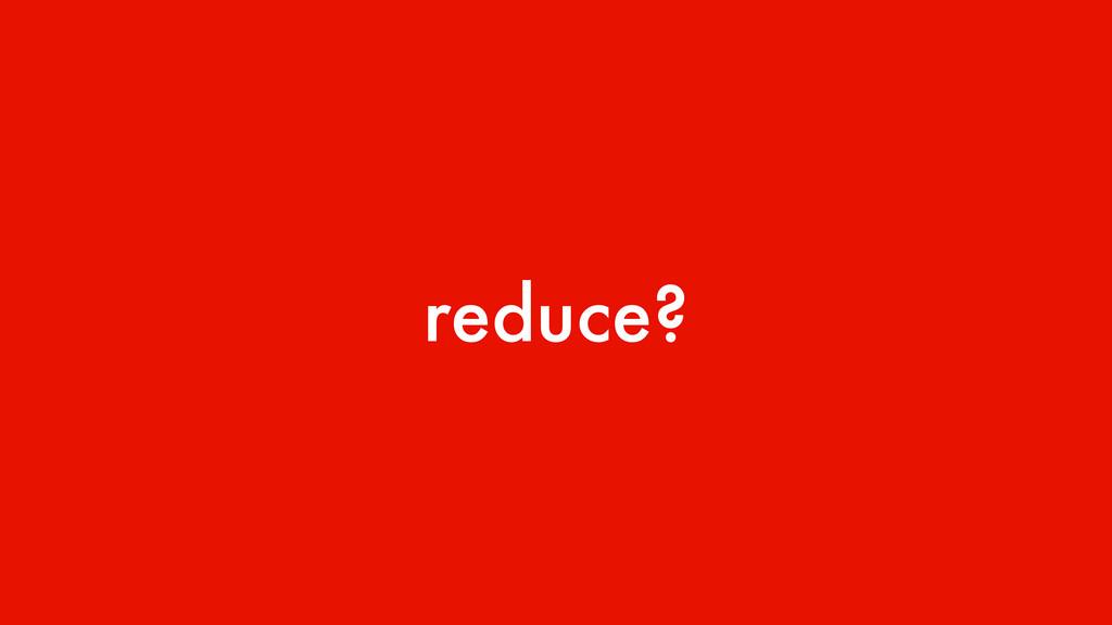 reduce?
