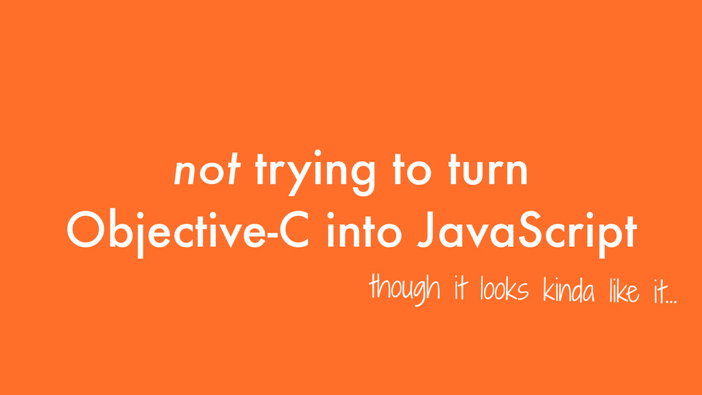 not trying to turn Objective-C into JavaScript ...