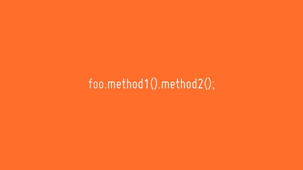 foo.method1().method2();
