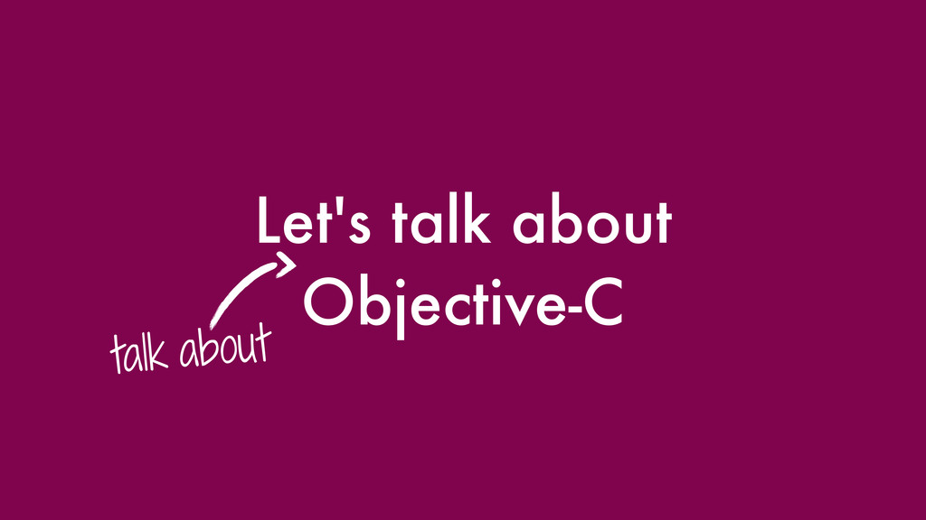 Let's talk about Objective-C talk about