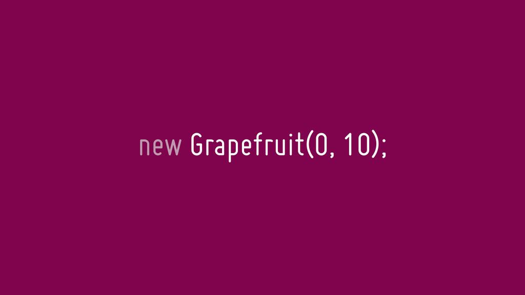 new Grapefruit(0, 10);