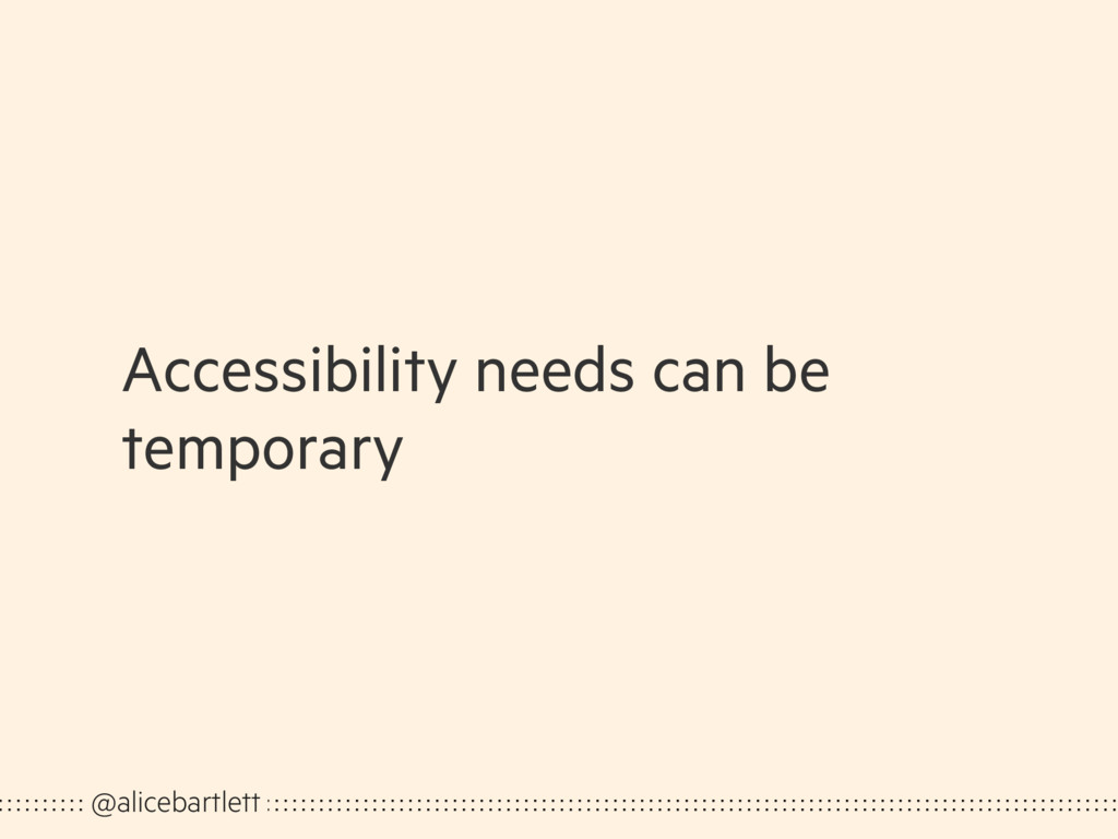 Accessibility needs can be temporary @alicebart...
