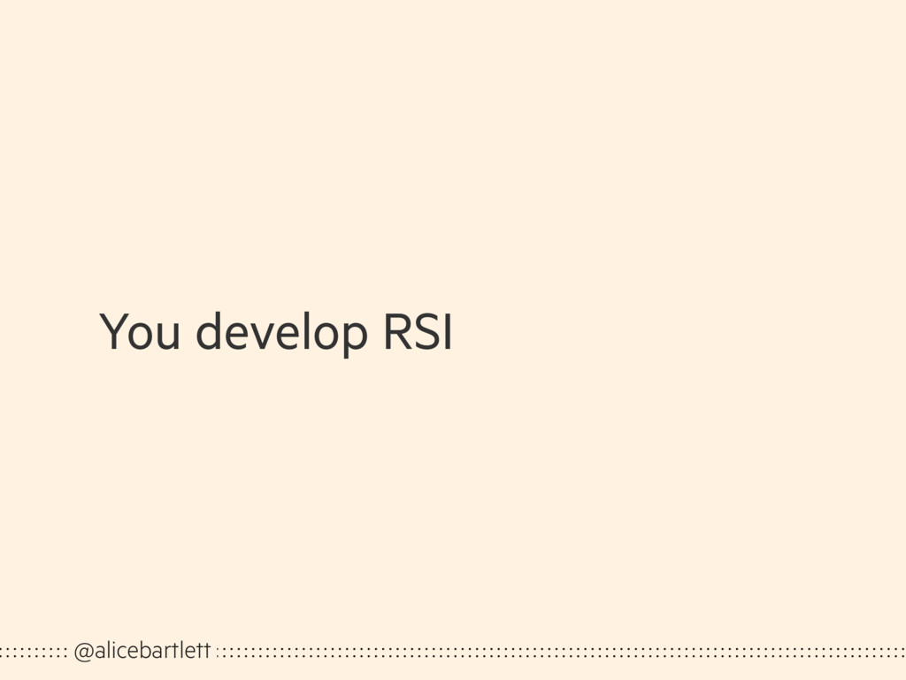 You develop RSI @alicebartlett