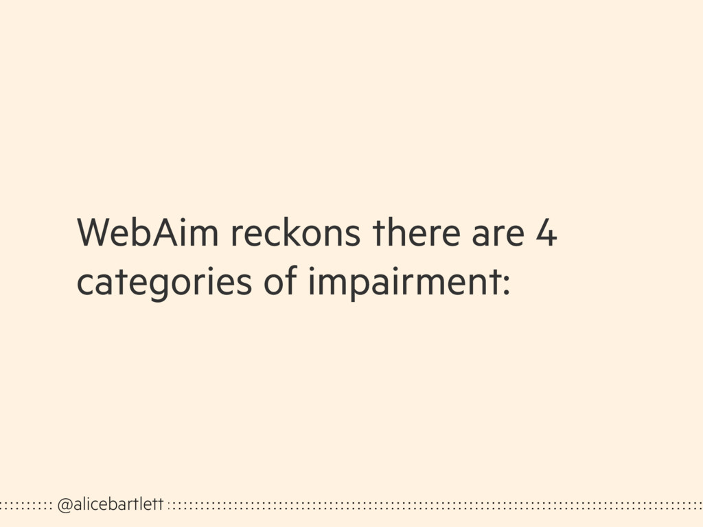 WebAim reckons there are 4 categories of impair...
