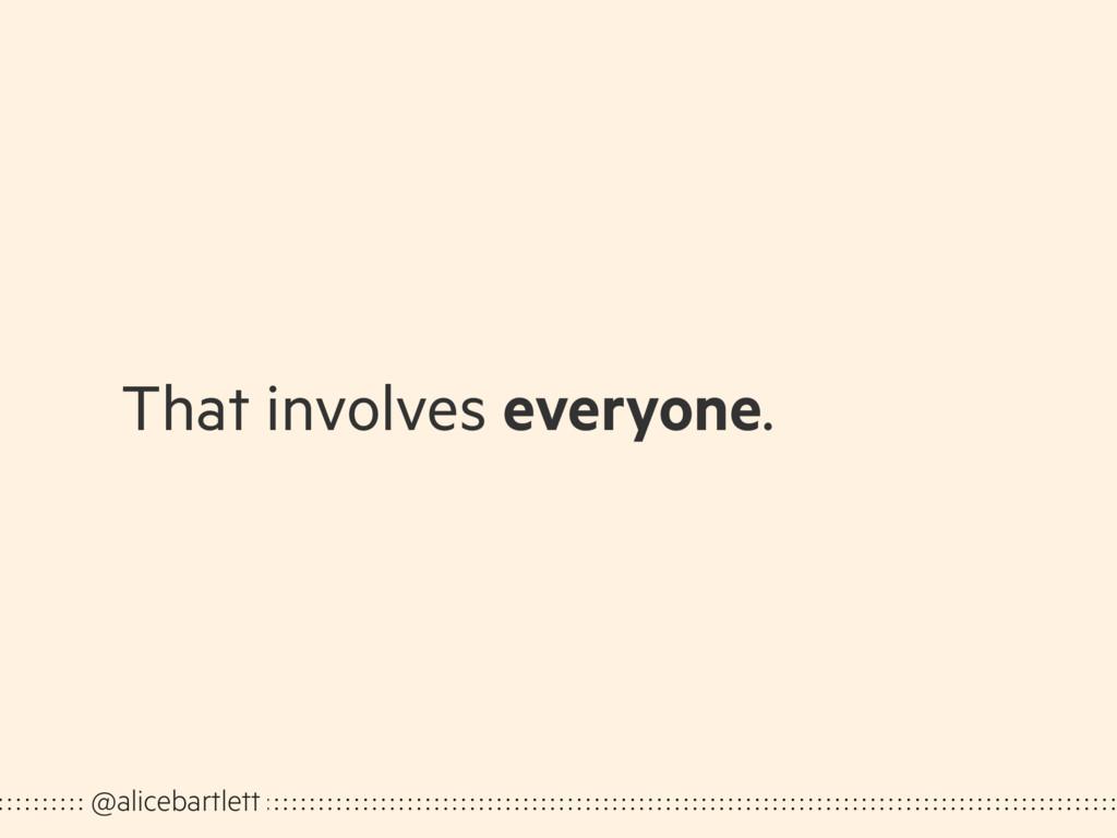 That involves everyone. @alicebartlett