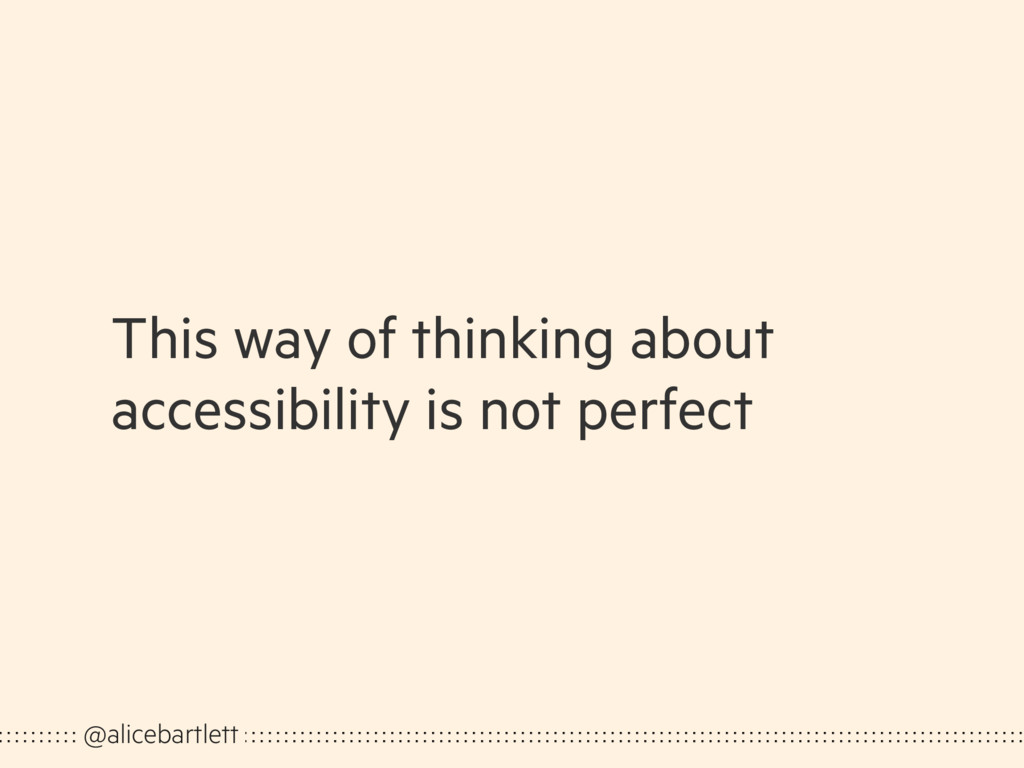 This way of thinking about accessibility is not...