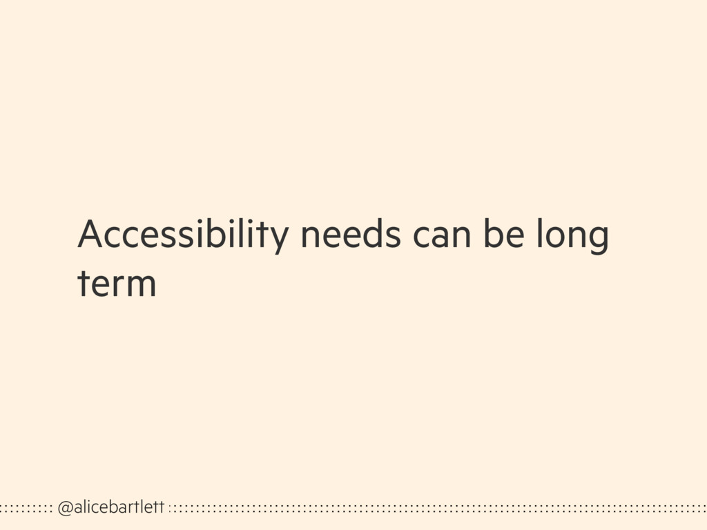 Accessibility needs can be long term @alicebart...