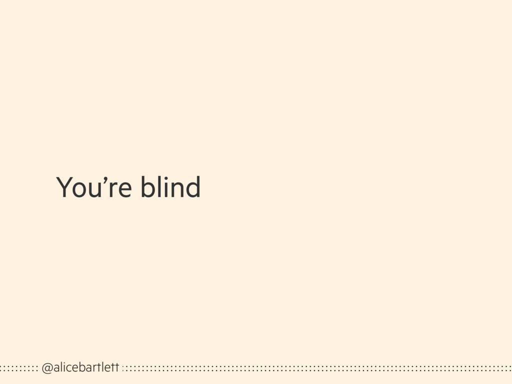 You're blind @alicebartlett