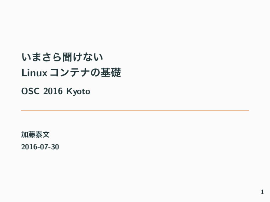 ͍·͞Βฉ͚ͳ͍ Linux ίϯςφͷجૅ OSC 2016 Kyoto Ճ౻ହจ 2016...