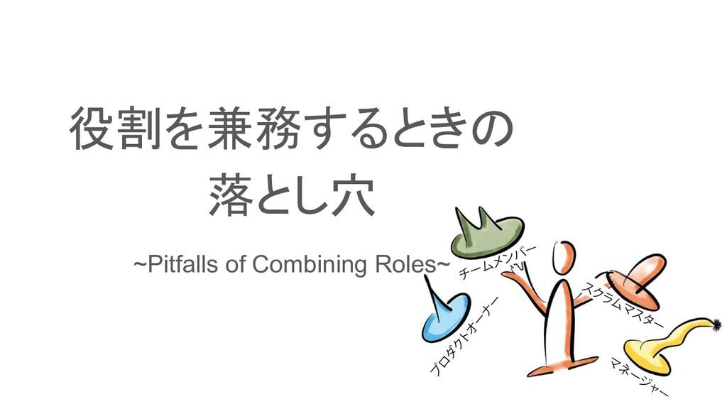 役割を兼務するときの 落とし穴 ~Pitfalls of Combining Roles~