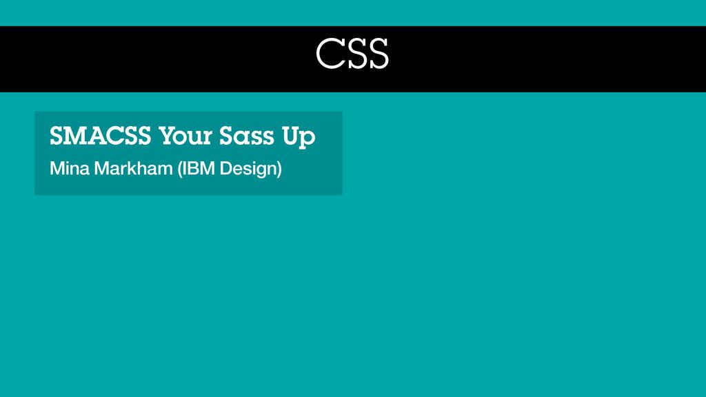 CSS SMACSS Your Sass Up Mina Markham (IBM Desig...