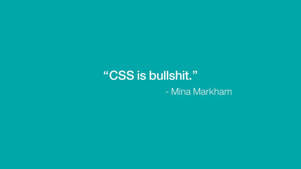 """CSS is bullshit."" - Mina Markham"