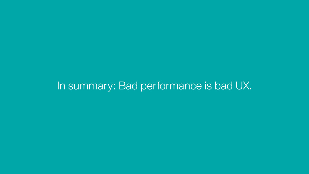 In summary: Bad performance is bad UX.