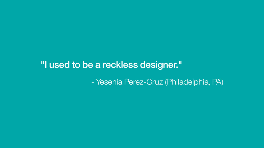 """""""I used to be a reckless designer."""" - Yesenia P..."""