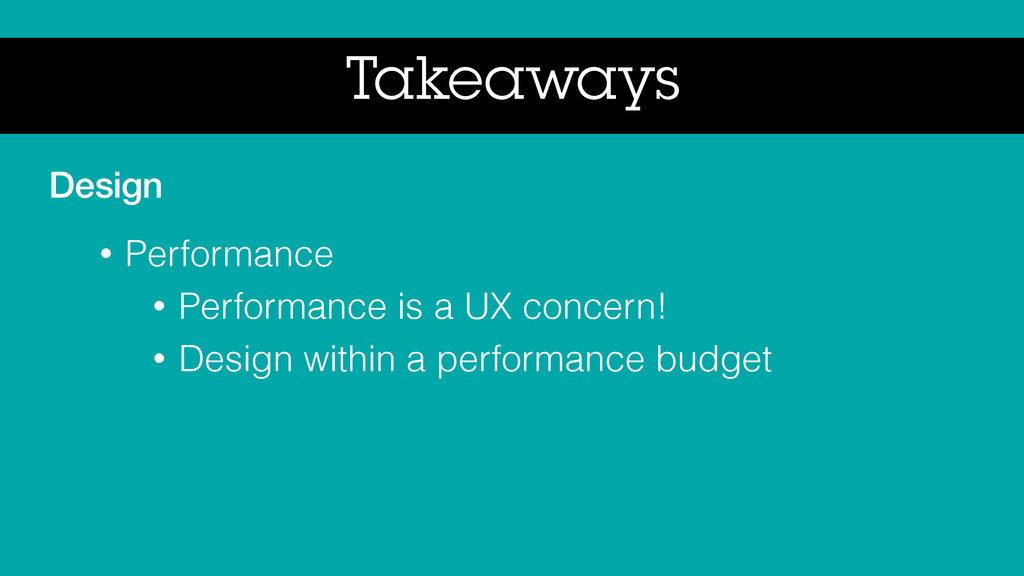Takeaways Design • Performance • Performance is...