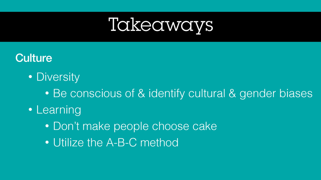 Takeaways Culture • Diversity • Be conscious of...