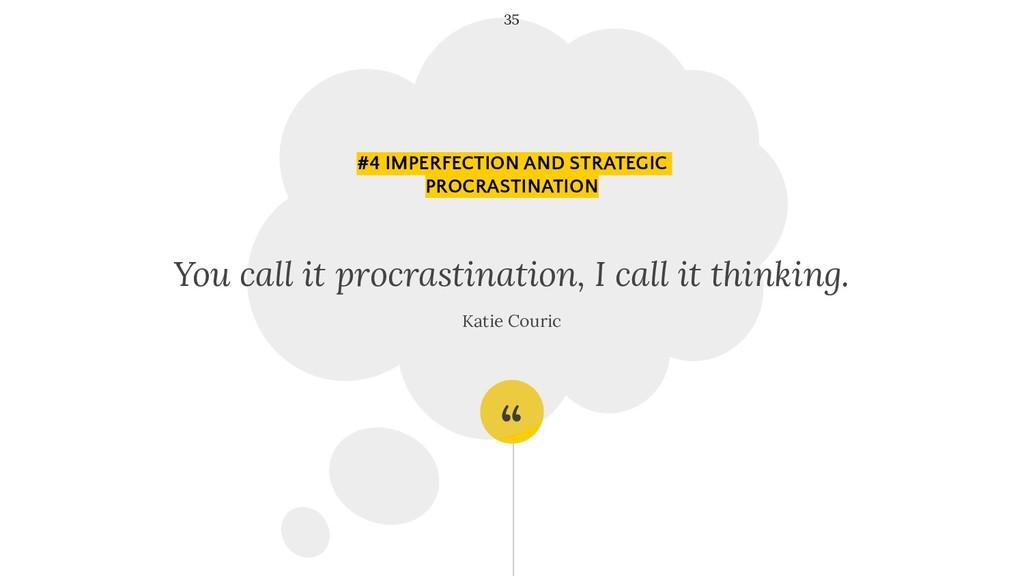 """ You call it procrastination, I call it thinki..."