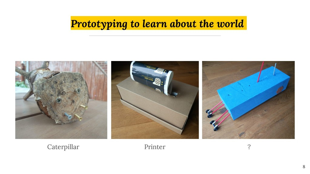 Prototyping to learn about the world 8 Caterpil...