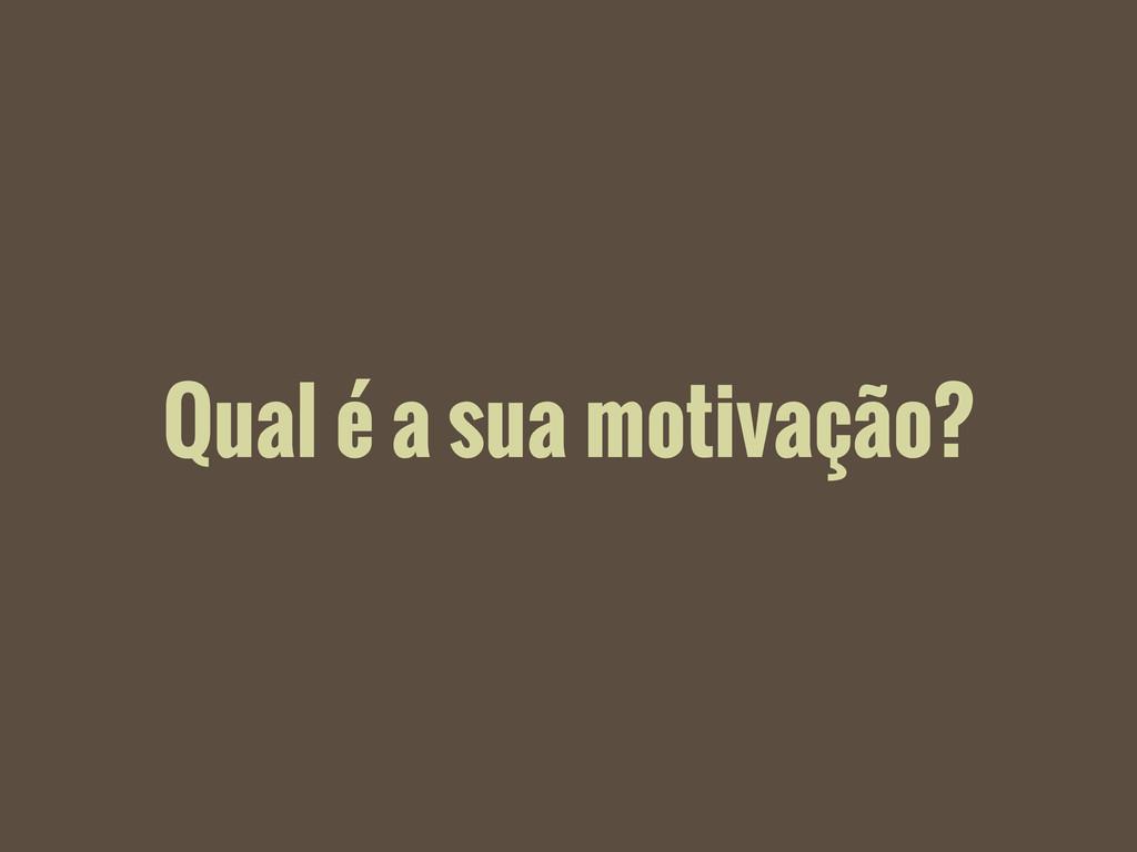 Qual é a sua motivação?