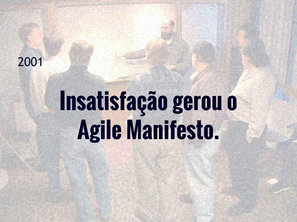 2001 Insatisfação gerou o Agile Manifesto.