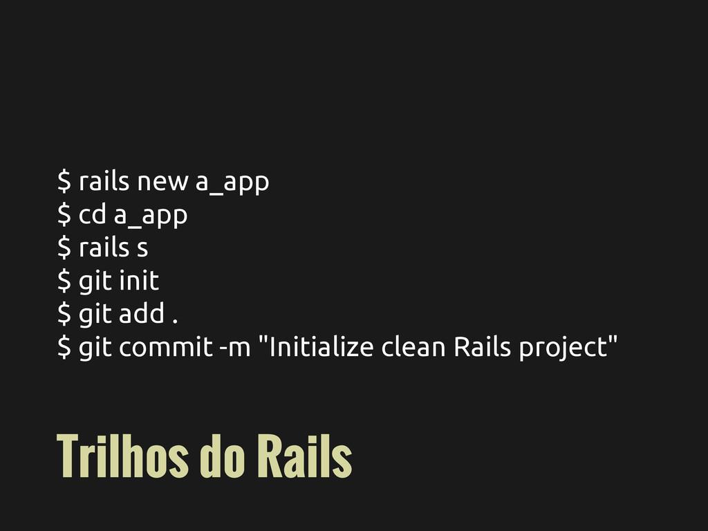 $ rails new a_app $ cd a_app $ rails s $ git in...