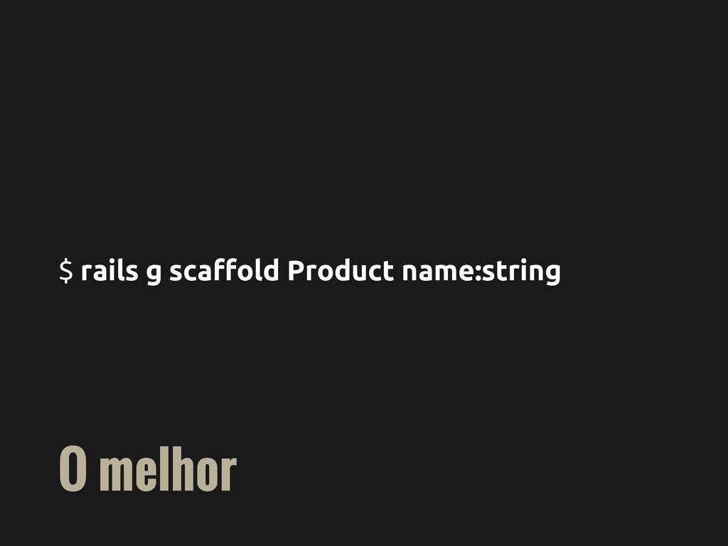 $ rails g scaffold Product name:string O melhor