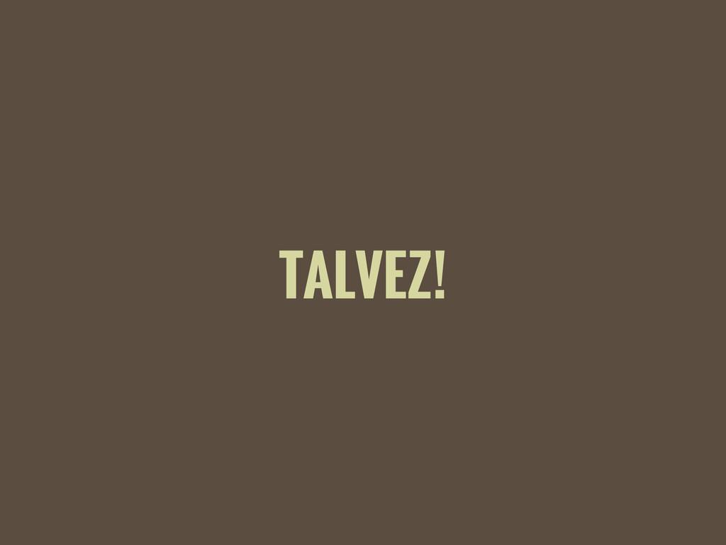 TALVEZ!
