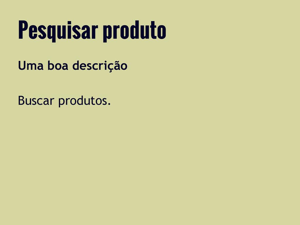 Uma boa descrição Buscar produtos. Pesquisar pr...